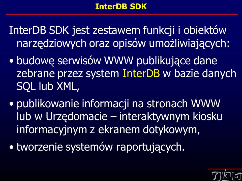 InterDB SDK InterDB SDK jest zestawem funkcji i obiektów narzędziowych oraz opisów umożliwiających: budowę serwisów WWW publikujące dane zebrane przez