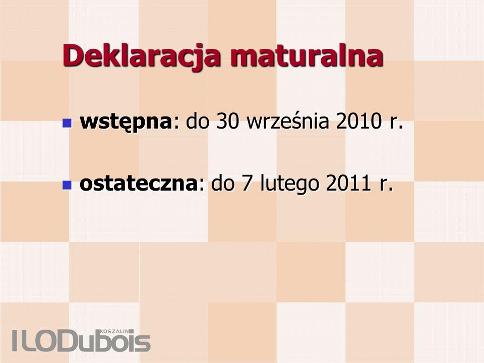 Deklaracja maturalna wstępna: do 30 września 2010 r. wstępna: do 30 września 2010 r. ostateczna: do 7 lutego 2011 r. ostateczna: do 7 lutego 2011 r.