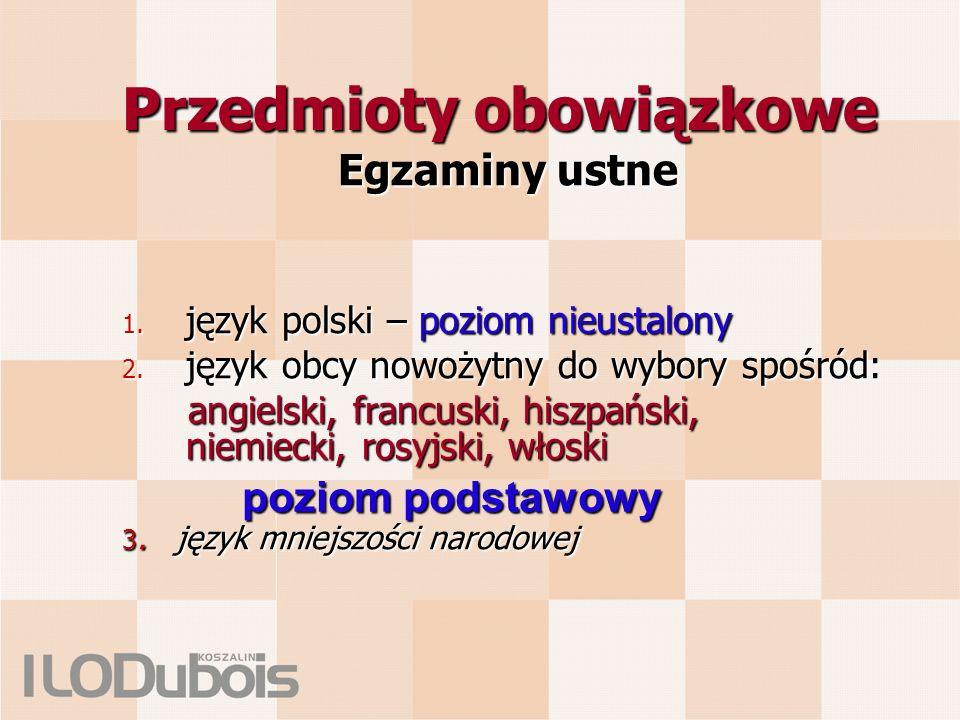 Przedmioty obowiązkowe Egzaminy ustne 1. język polski – poziom nieustalony 2. język obcy nowożytny do wybory spośród: angielski, francuski, hiszpański