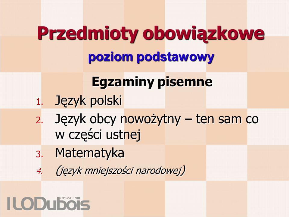 Przedmioty obowiązkowe Egzaminy pisemne 1. Język polski 2. Język obcy nowożytny – ten sam co w części ustnej 3. Matematyka 4. ( język mniejszości naro