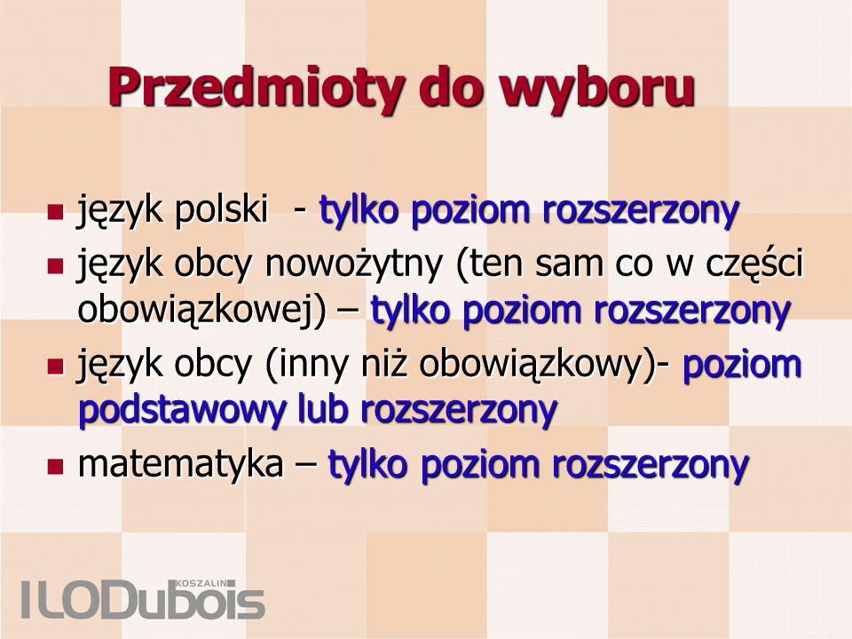 Przedmioty do wyboru język polski - tylko poziom rozszerzony język polski - tylko poziom rozszerzony język obcy nowożytny (ten sam co w części obowiązkowej) – tylko poziom rozszerzony język obcy nowożytny (ten sam co w części obowiązkowej) – tylko poziom rozszerzony język obcy (inny niż obowiązkowy)- poziom podstawowy lub rozszerzony język obcy (inny niż obowiązkowy)- poziom podstawowy lub rozszerzony matematyka – tylko poziom rozszerzony matematyka – tylko poziom rozszerzony