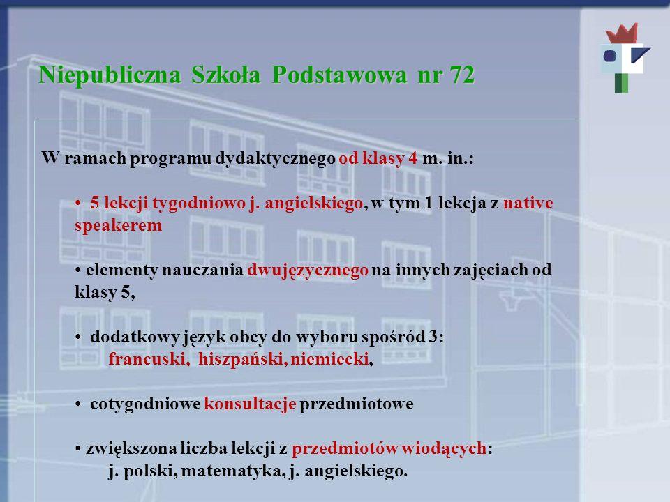 Niepubliczna Szkoła Podstawowa nr 72 W ramach programu dydaktycznego od klasy 4 m. in.: 5 lekcji tygodniowo j. angielskiego, w tym 1 lekcja z native s