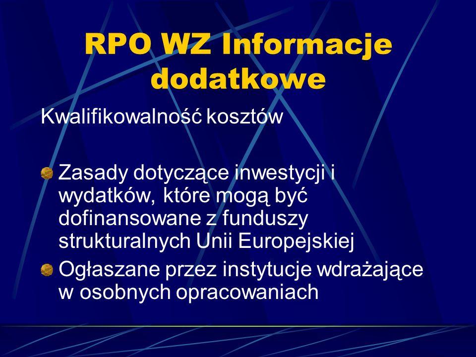 RPO WZ Informacje dodatkowe Kwalifikowalność kosztów Zasady dotyczące inwestycji i wydatków, które mogą być dofinansowane z funduszy strukturalnych Unii Europejskiej Ogłaszane przez instytucje wdrażające w osobnych opracowaniach