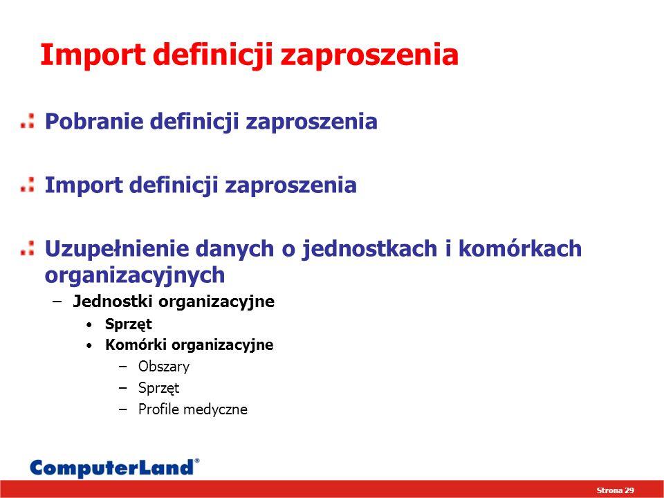 Strona 29 Import definicji zaproszenia Pobranie definicji zaproszenia Import definicji zaproszenia Uzupełnienie danych o jednostkach i komórkach organizacyjnych –Jednostki organizacyjne Sprzęt Komórki organizacyjne –Obszary –Sprzęt –Profile medyczne