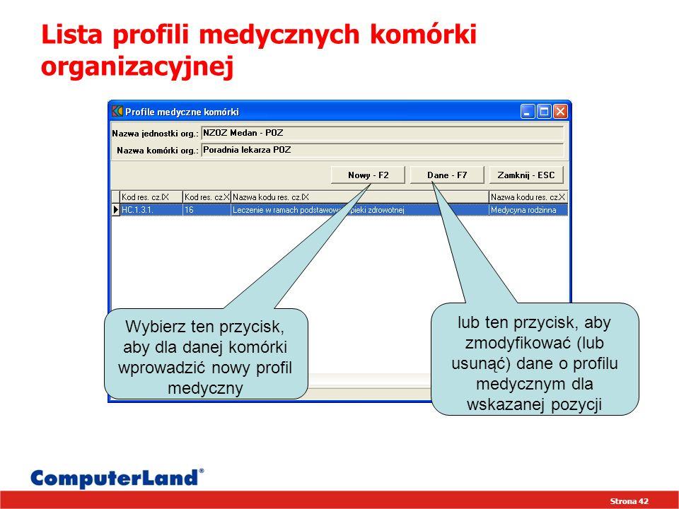 Strona 42 Lista profili medycznych komórki organizacyjnej Wybierz ten przycisk, aby dla danej komórki wprowadzić nowy profil medyczny lub ten przycisk, aby zmodyfikować (lub usunąć) dane o profilu medycznym dla wskazanej pozycji