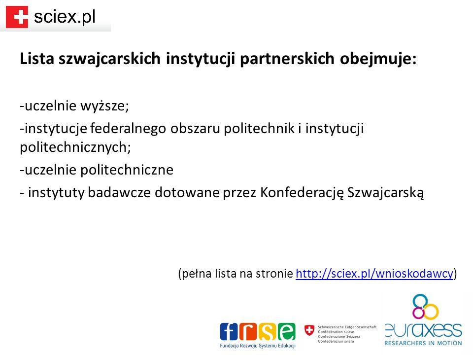 Lista szwajcarskich instytucji partnerskich obejmuje: -uczelnie wyższe; -instytucje federalnego obszaru politechnik i instytucji politechnicznych; -uczelnie politechniczne - instytuty badawcze dotowane przez Konfederację Szwajcarską (pełna lista na stronie http://sciex.pl/wnioskodawcy)http://sciex.pl/wnioskodawcy
