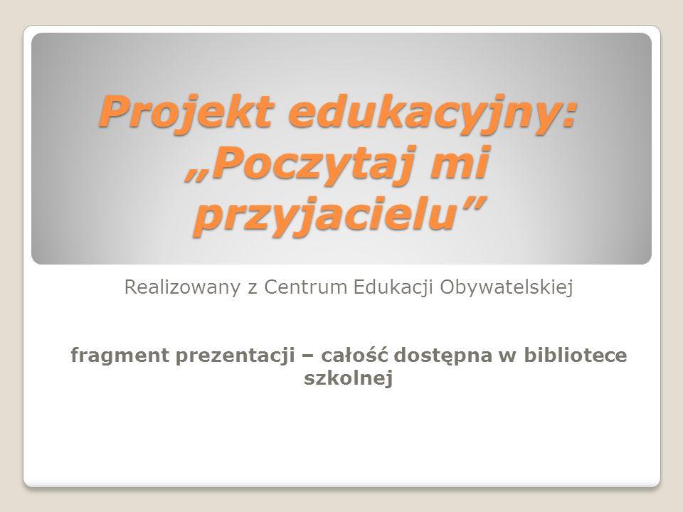 Projekt edukacyjny: Poczytaj mi przyjacielu Realizowany z Centrum Edukacji Obywatelskiej fragment prezentacji – całość dostępna w bibliotece szkolnej