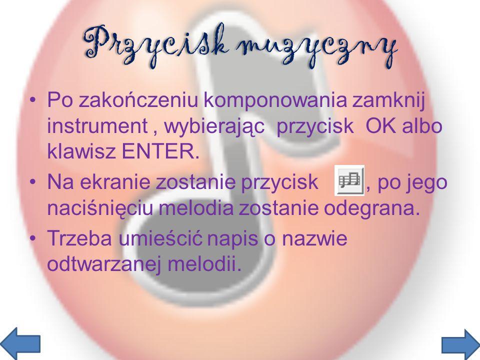 Przycisk muzyczny Po zakończeniu komponowania zamknij instrument, wybierając przycisk OK albo klawisz ENTER.