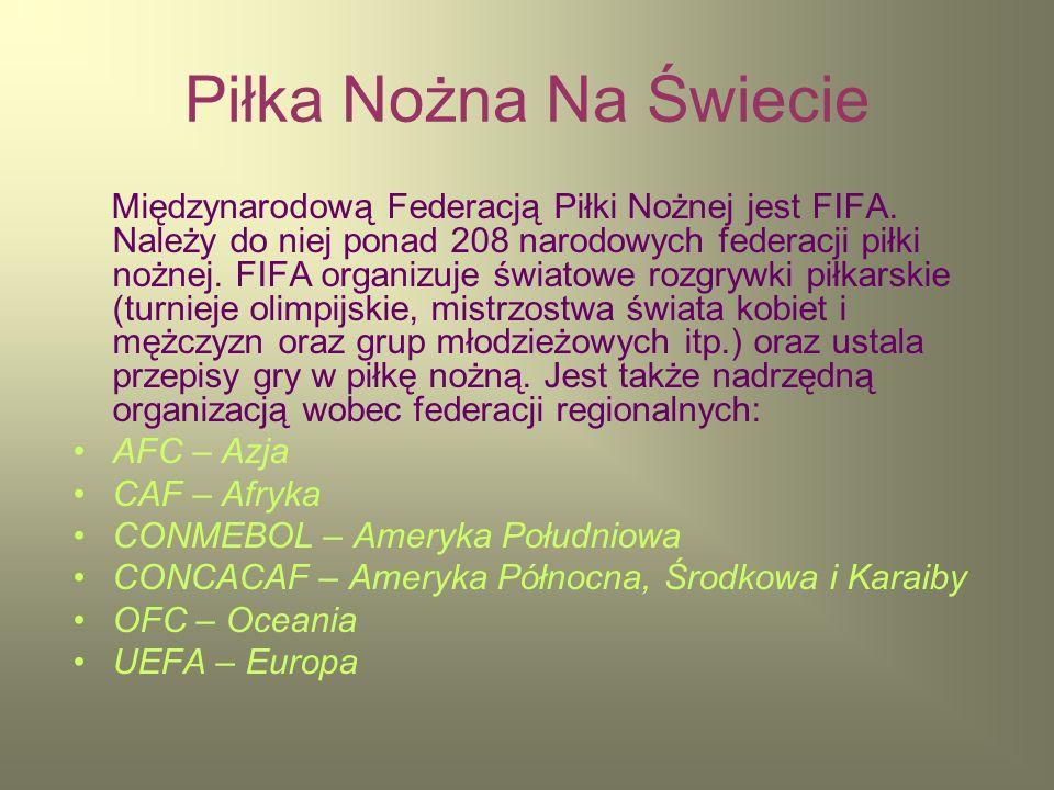 Piłka Nożna Na Świecie Międzynarodową Federacją Piłki Nożnej jest FIFA. Należy do niej ponad 208 narodowych federacji piłki nożnej. FIFA organizuje św