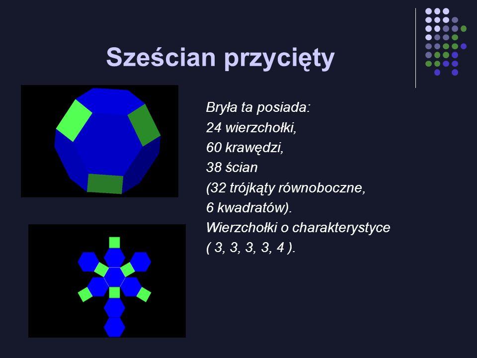 Sześcian przycięty Bryła ta posiada: 24 wierzchołki, 60 krawędzi, 38 ścian (32 trójkąty równoboczne, 6 kwadratów). Wierzchołki o charakterystyce ( 3,