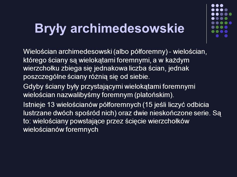 Bryły archimedesowskie Wielościan archimedesowski (albo półforemny) - wielościan, którego ściany są wielokątami foremnymi, a w każdym wierzchołku zbie