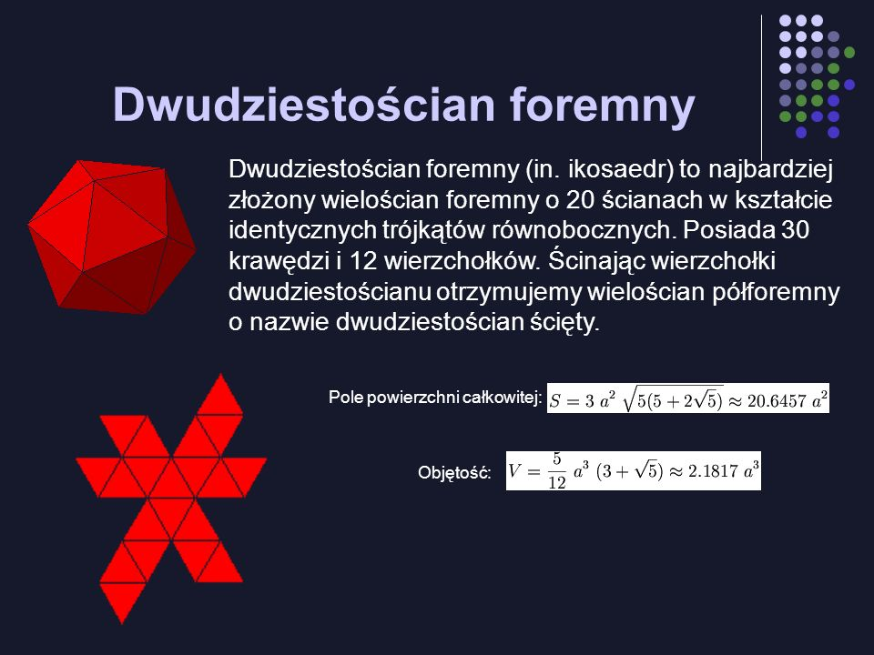 Dwudziestościan foremny Dwudziestościan foremny (in. ikosaedr) to najbardziej złożony wielościan foremny o 20 ścianach w kształcie identycznych trójką