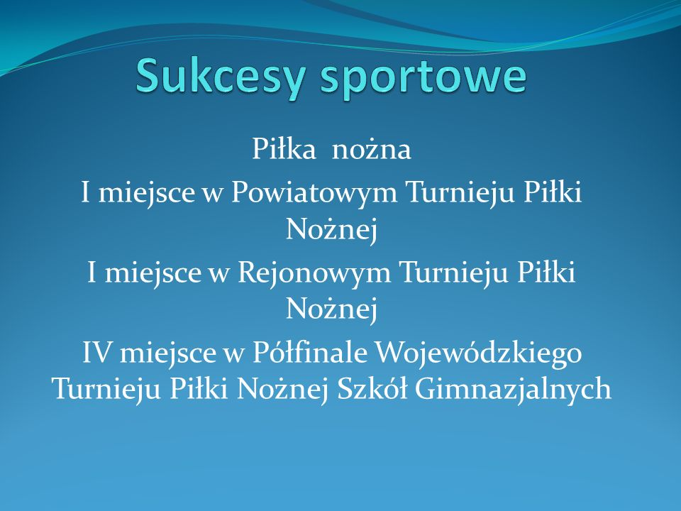 Piłka nożna I miejsce w Powiatowym Turnieju Piłki Nożnej I miejsce w Rejonowym Turnieju Piłki Nożnej IV miejsce w Półfinale Wojewódzkiego Turnieju Pił