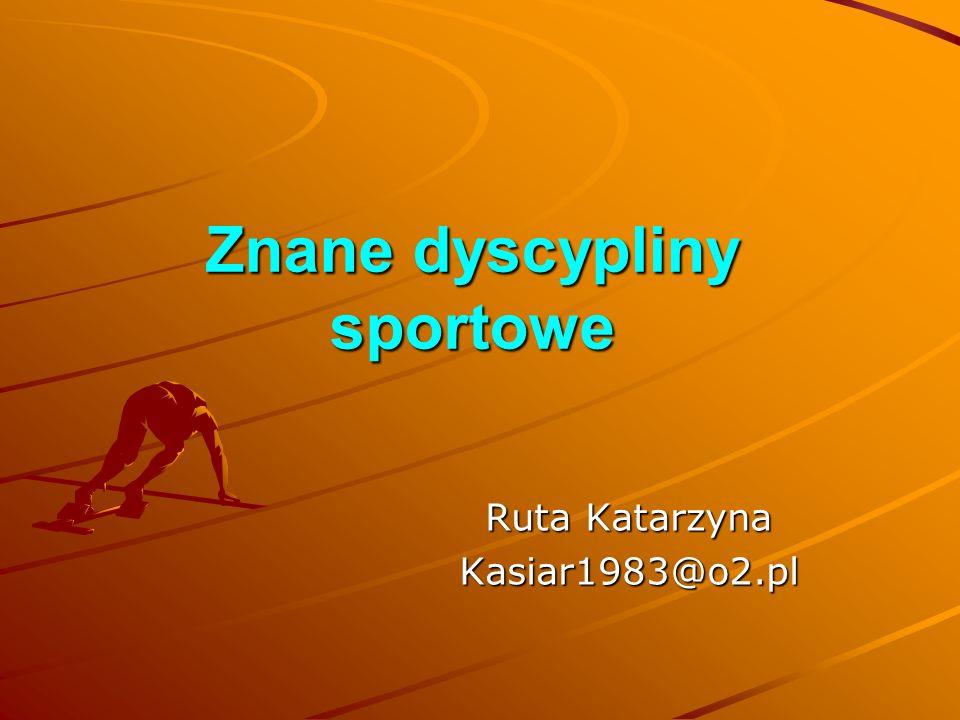 Znane dyscypliny sportowe Ruta Katarzyna Kasiar1983@o2.pl