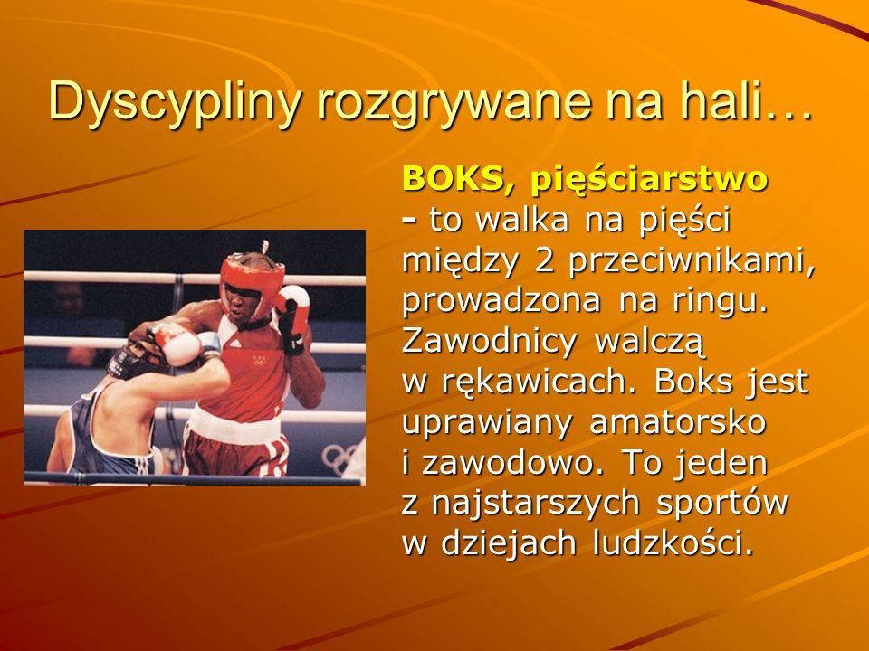 Dyscypliny rozgrywane na hali… BOKS, pięściarstwo - to walka na pięści między 2 przeciwnikami, prowadzona na ringu. Zawodnicy walczą w rękawicach. Bok