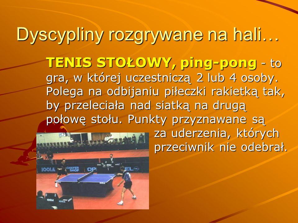 Dyscypliny rozgrywane na hali… TENIS STOŁOWY, ping-pong - to gra, w której uczestniczą 2 lub 4 osoby. Polega na odbijaniu piłeczki rakietką tak, by pr