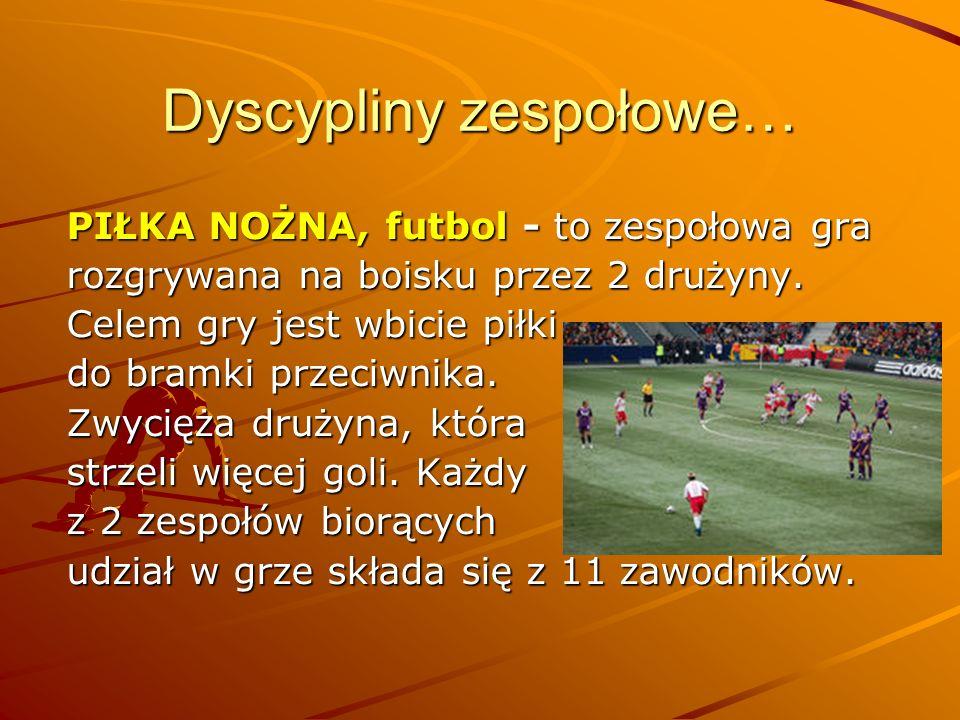 Dyscypliny zespołowe… PIŁKA NOŻNA, futbol - to zespołowa gra rozgrywana na boisku przez 2 drużyny. Celem gry jest wbicie piłki do bramki przeciwnika.