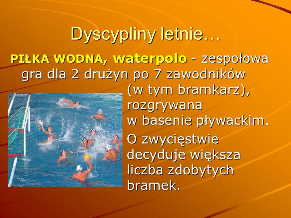 Dyscypliny letnie… PIŁKA WODNA, waterpolo - zespołowa gra dla 2 drużyn po 7 zawodników (w tym bramkarz), rozgrywana w basenie pływackim. O zwycięstwie