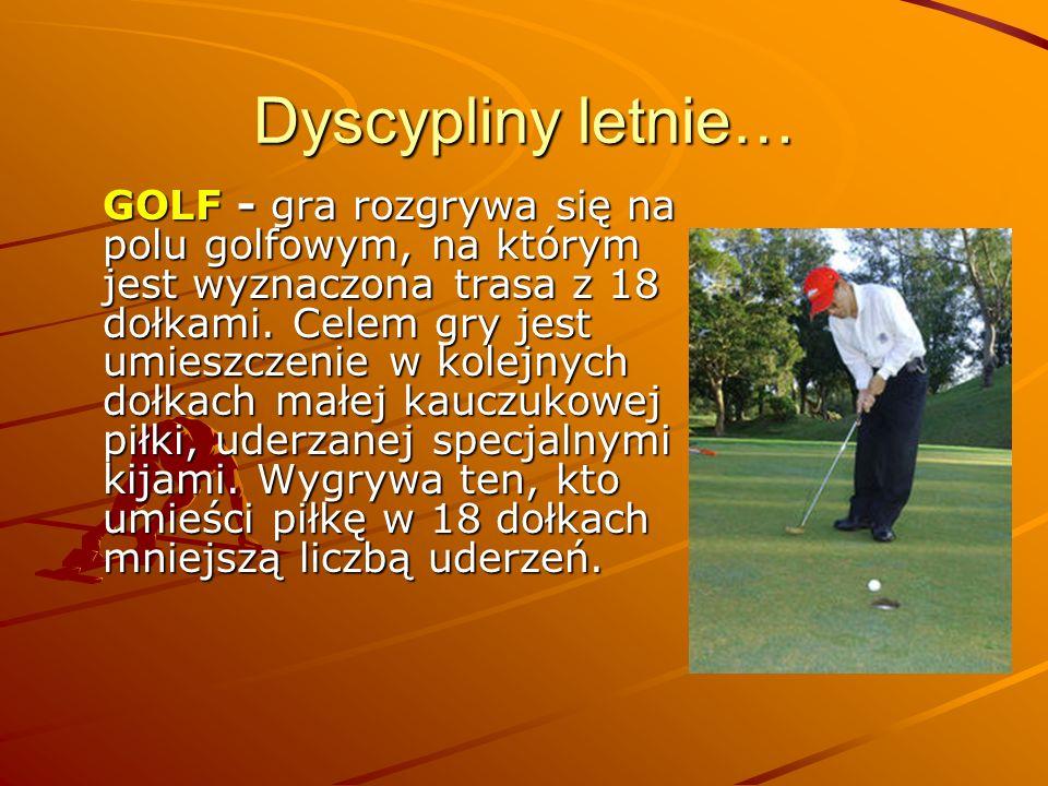 Dyscypliny letnie… GOLF - gra rozgrywa się na polu golfowym, na którym jest wyznaczona trasa z 18 dołkami. Celem gry jest umieszczenie w kolejnych doł