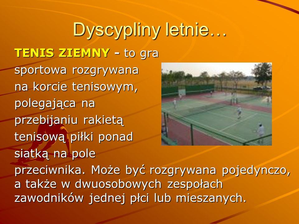 Dyscypliny letnie… TENIS ZIEMNY - to gra sportowa rozgrywana na korcie tenisowym, polegająca na przebijaniu rakietą tenisową piłki ponad siatką na pol