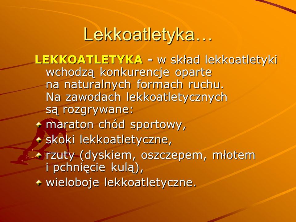 Lekkoatletyka… LEKKOATLETYKA - w skład lekkoatletyki wchodzą konkurencje oparte na naturalnych formach ruchu. Na zawodach lekkoatletycznych są rozgryw