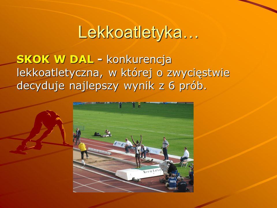 Lekkoatletyka… SKOK W DAL - konkurencja lekkoatletyczna, w której o zwycięstwie decyduje najlepszy wynik z 6 prób.