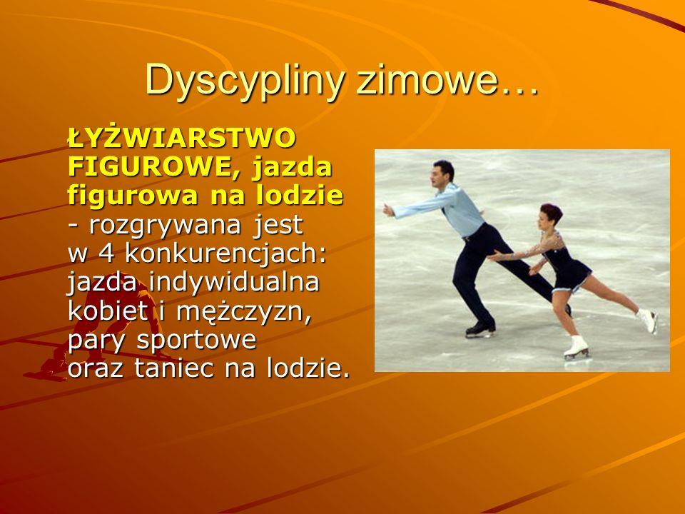 Dyscypliny zimowe… ŁYŻWIARSTWO FIGUROWE, jazda figurowa na lodzie - rozgrywana jest w 4 konkurencjach: jazda indywidualna kobiet i mężczyzn, pary spor