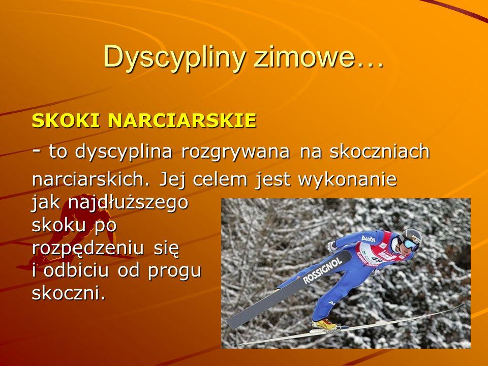 Dyscypliny zimowe… SKOKI NARCIARSKIE - to dyscyplina rozgrywana na skoczniach narciarskich. Jej celem jest wykonanie jak najdłuższego skoku po rozpędz