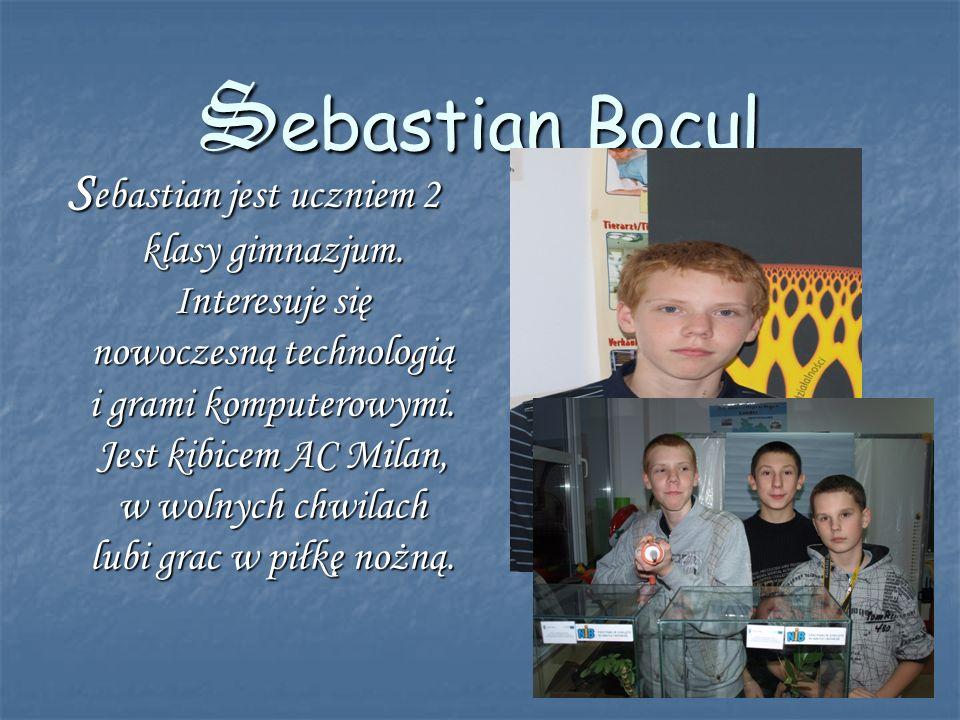 Sebastian Bocul S ebastian jest uczniem 2 klasy gimnazjum. Interesuje się nowoczesną technologią i grami komputerowymi. Jest kibicem AC Milan, w wolny