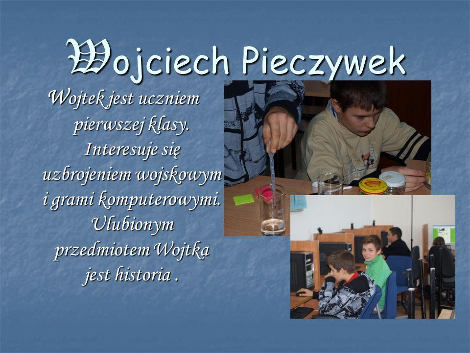 Wojciech Pieczywek W ojtek jest uczniem pierwszej klasy. Interesuje się uzbrojeniem wojskowym i grami komputerowymi. Ulubionym przedmiotem Wojtka jest