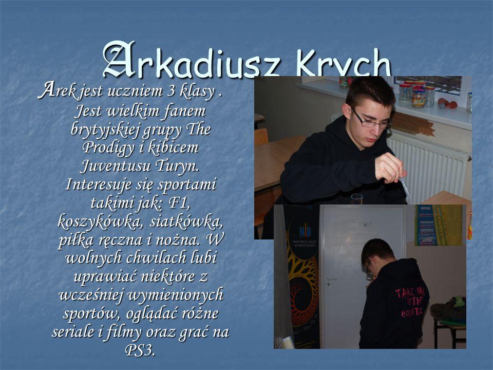 Arkadiusz Krych A rek jest uczniem 3 klasy. Jest wielkim fanem brytyjskiej grupy The Prodigy i kibicem Juventusu Turyn. Interesuje się sportami takimi