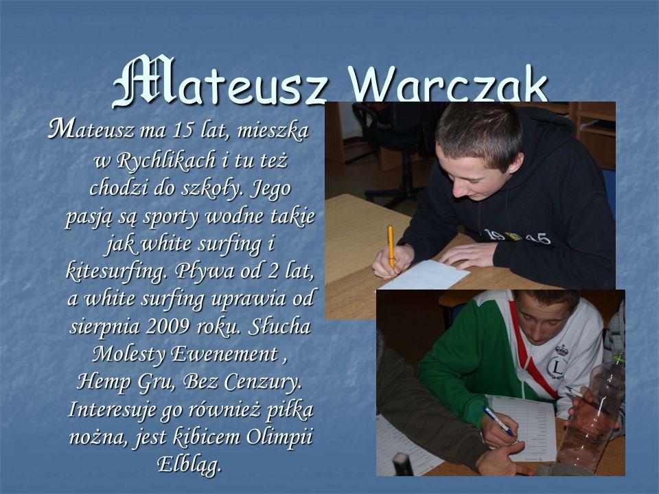 Mateusz Warczak M ateusz ma 15 lat, mieszka w Rychlikach i tu też chodzi do szkoły. Jego pasją są sporty wodne takie jak white surfing i kitesurfing.