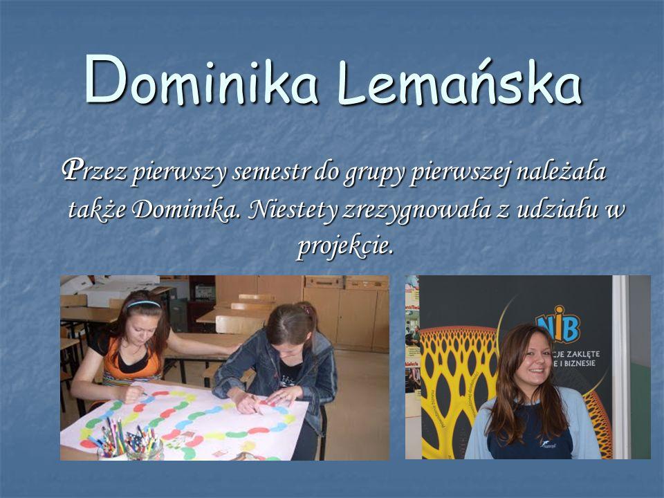 D ominika Lemańska P rzez pierwszy semestr do grupy pierwszej należała także Dominika. Niestety zrezygnowała z udziału w projekcie.