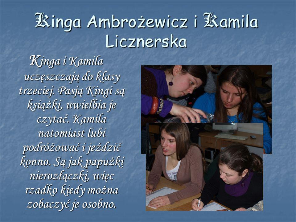 Kinga Ambrożewicz i Kamila Licznerska K inga i Kamila uczęszczają do klasy trzeciej. Pasją Kingi są książki, uwielbia je czytać. Kamila natomiast lubi
