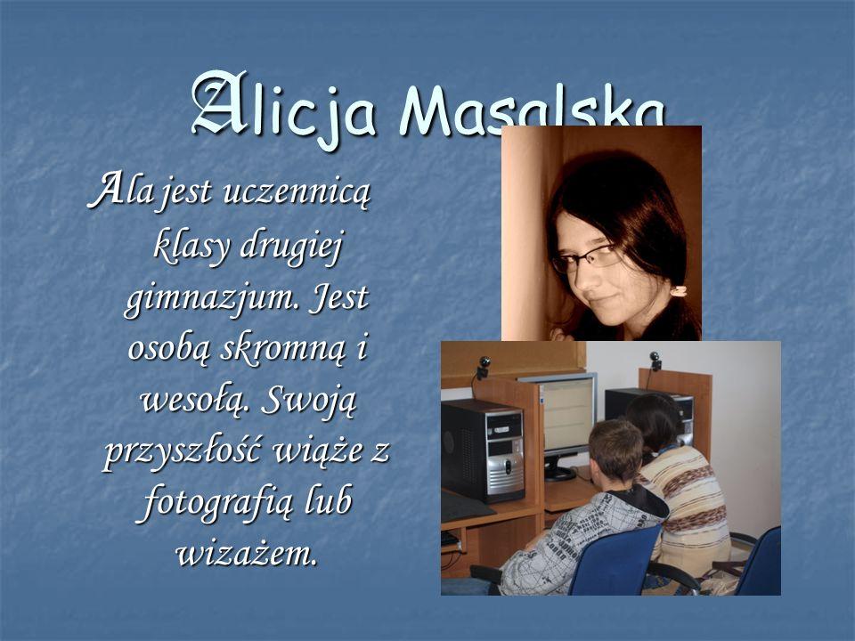 Alicja Masalska A la jest uczennicą klasy drugiej gimnazjum. Jest osobą skromną i wesołą. Swoją przyszłość wiąże z fotografią lub wizażem.