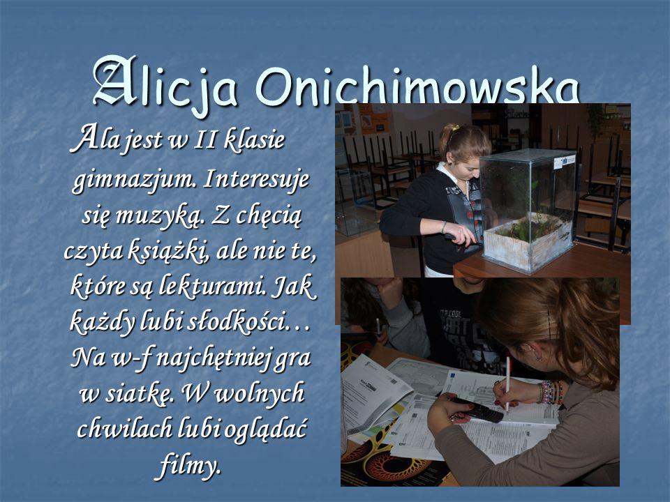 Alicja Onichimowska A la jest w II klasie gimnazjum. Interesuje się muzyką. Z chęcią czyta książki, ale nie te, które są lekturami. Jak każdy lubi sło