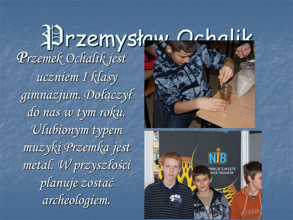Przemysław Ochalik P rzemek Ochalik jest uczniem I klasy gimnazjum. Dołączył do nas w tym roku. Ulubionym typem muzyki Przemka jest metal. W przyszłoś