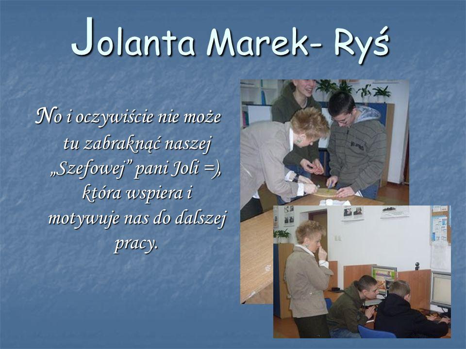 J olanta Marek- Ryś N o i oczywiście nie może tu zabraknąć naszej Szefowej pani Joli =), która wspiera i motywuje nas do dalszej pracy.