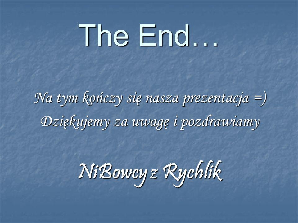The End… Na tym kończy się nasza prezentacja =) Dziękujemy za uwagę i pozdrawiamy NiBowcy z Rychlik