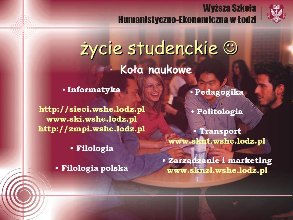 życie studenckie Koła naukowe Informatyka http://sieci.wshe.lodz.pl www.ski.wshe.lodz.pl http://zmpi.wshe.lodz.pl Filologia Filologia polska Pedagogika Politologia Transport www.sknt.wshe.lodz.pl Zarządzanie i marketing www.sknzl.wshe.lodz.pl