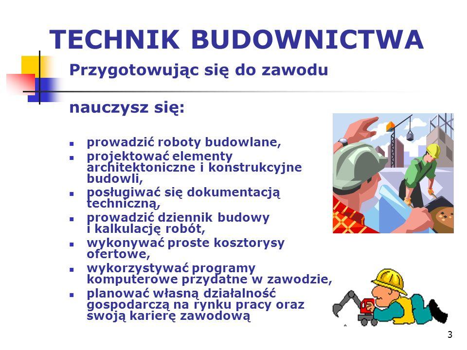 3 TECHNIK BUDOWNICTWA Przygotowując się do zawodu nauczysz się: prowadzić roboty budowlane, projektować elementy architektoniczne i konstrukcyjne budo