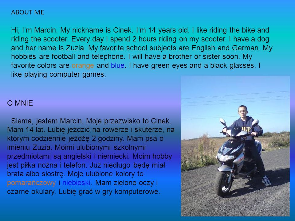 ABOUT ME Hi, Im Marcin. My nickname is Cinek. Im 14 years old. I like riding the bike and riding the scooter. Every day I spend 2 hours riding on my s