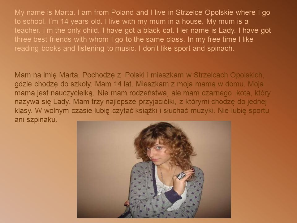 My name is Marta.I am from Poland and I live in Strzelce Opolskie where I go to school.