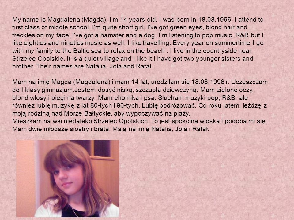 My name is Magdalena (Magda).I m 14 years old. I was born in 18.08.1996.