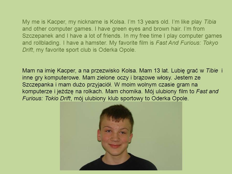 My me is Kacper, my nickname is Kolsa. Im 13 years old. Im like play Tibia and other computer games. I have green eyes and brown hair. Im from Szczepa