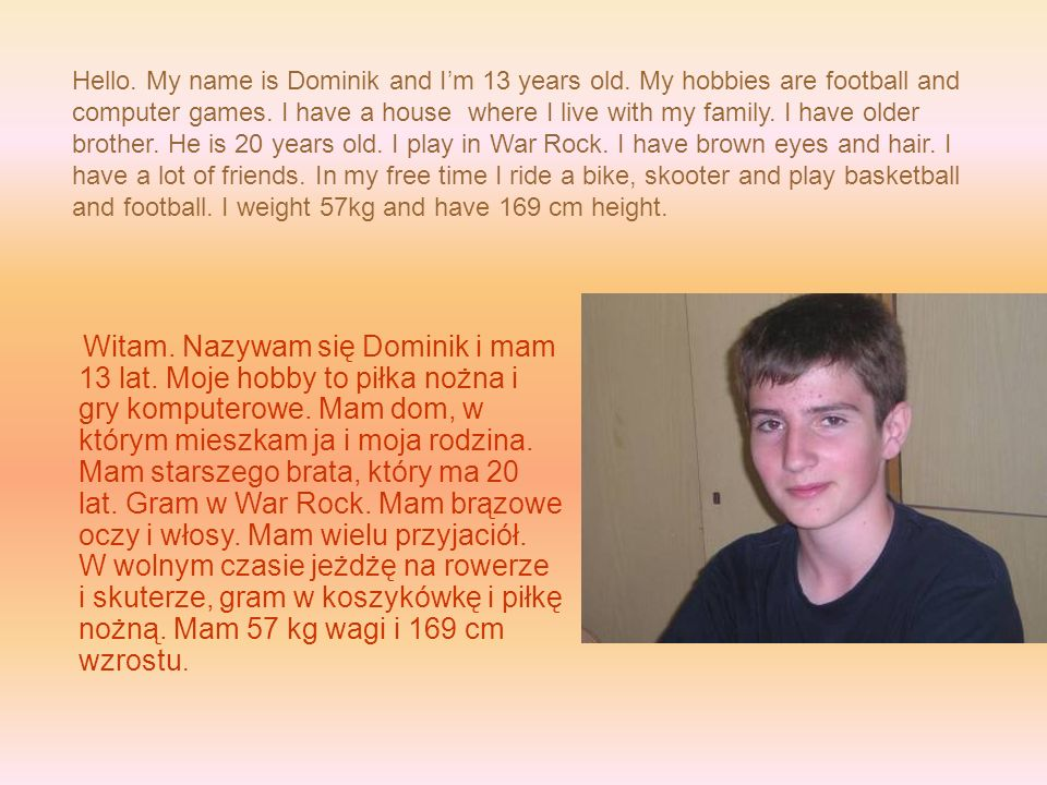 Hello. My name is Dominik and Im 13 years old. My hobbies are football and computer games. I have a house where I live with my family. I have older br