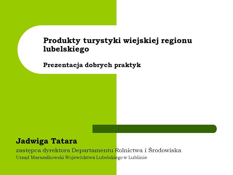 Produkty turystyki wiejskiej regionu lubelskiego Prezentacja dobrych praktyk Jadwiga Tatara zastępca dyrektora Departamentu Rolnictwa i Środowiska Urz