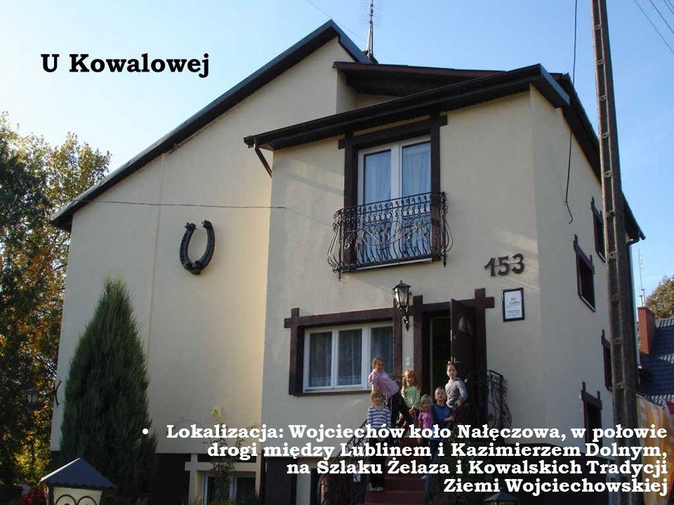 U Kowalowej Lokalizacja: Wojciechów koło Nałęczowa, w połowie drogi między Lublinem i Kazimierzem Dolnym, na Szlaku Żelaza i Kowalskich Tradycji Ziemi