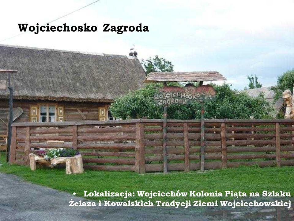 Wojciechosko Zagroda Lokalizacja: Wojciechów Kolonia Piąta na Szlaku Żelaza i Kowalskich Tradycji Ziemi Wojciechowskiej