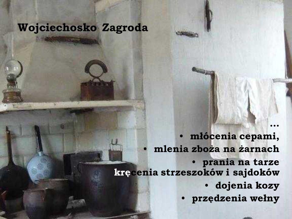 Wojciechosko Zagroda … młócenia cepami, mlenia zboża na żarnach prania na tarze kręcenia strzeszoków i sajdoków dojenia kozy przędzenia wełny